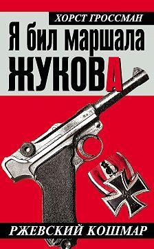 Хорст Гроссман - Я бил маршала Жукова. Ржевский кошмар