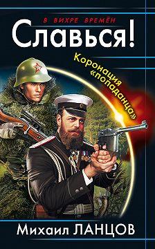 Михаил Ланцов - Славься! Коронация «попаданца»
