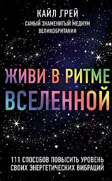 Кайл Грей - Живи в ритме Вселенной. 111 способов повысить уровень своих энергетических вибраций