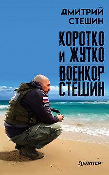 Дмитрий Стешин - Коротко и жутко. Военкор Стешин