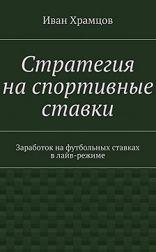 Иван Храмцов - Стратегия наспортивные ставки. Заработок нафутбольных ставках влайв-режиме