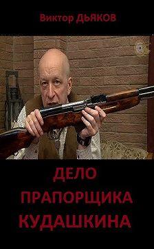 Виктор Дьяков - Дело прапорщика Кудашкина
