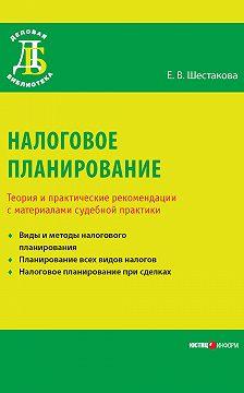 Екатерина Шестакова - Налоговое планирование. Теория и практические рекомендации с материалами судебной практики