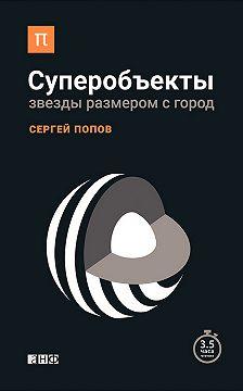 Сергей Попов - Суперобъекты. Звезды размером с город