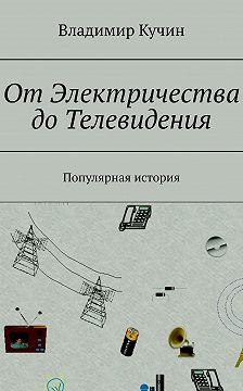 Владимир Кучин - ОтЭлектричества доТелевидения. Популярная история