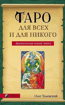 Олег Телемский - Таро для всех и для никого. Арканология новой эпохи