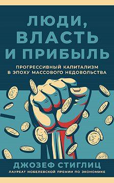 Джозеф Стиглиц - Люди, власть и прибыль