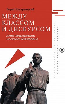 Борис Кагарлицкий - Между классом и дискурсом. Левые интеллектуалы на страже капитализма