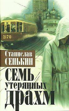 Станислав Сенькин - Семь утерянных драхм