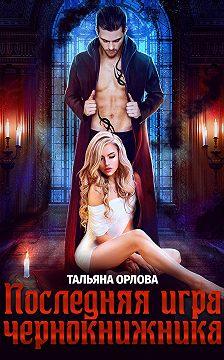 Тальяна Орлова - Последняя игра чернокнижника