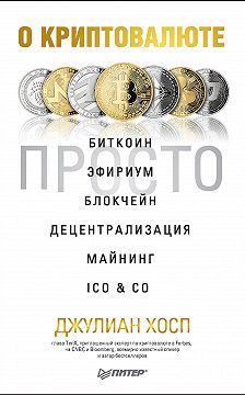 Джулиан Хосп - О криптовалюте просто. Биткоин, эфириум, блокчейн, децентрализация, майнинг, ICO & Co