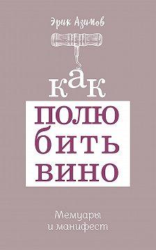Эрик Азимов - Как полюбить вино: Мемуары и манифест