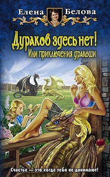 Елена Белова - Дураков здесь нет! Или приключения дракоши