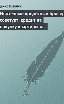 Денис Шевчук - Ипотечный кредитный брокер советует: кредит на покупку квартиры и под залог имеющейся недвижимости