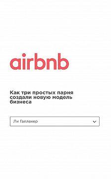Ли Галлахер - Airbnb. Как три простых парня создали новую модель бизнеса