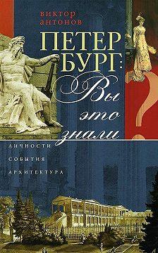 Виктор Антонов - Петербург: вы это знали? Личности, события, архитектура