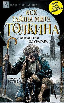 Альвдис Рутиэн - Bce тайны мира Дж. P. Р. Толкина. Симфония Илуватара