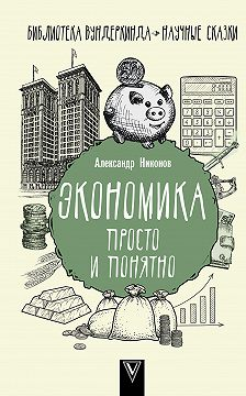 Александр Никонов - Экономика просто и понятно