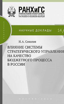Илья Соколов - Влияние системы стратегического управления на качество бюджетного процесса в России
