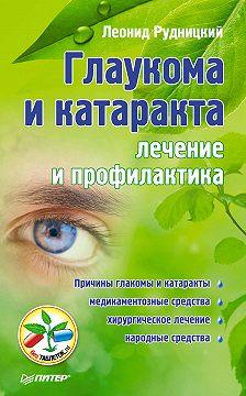 Леонид Рудницкий - Глаукома и катаракта: лечение и профилактика