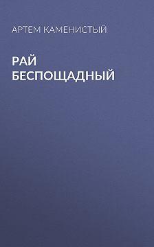Артем Каменистый - Рай беспощадный