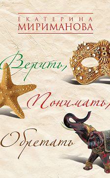 Екатерина Мириманова - Верить, понимать, обретать