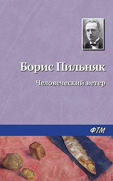 Борис Пильняк - Человеческий ветер