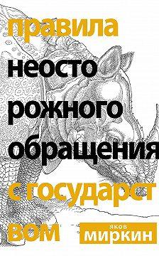 Яков Миркин - Правила неосторожного обращения с государством