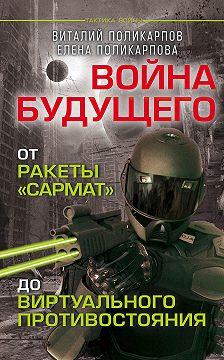 Виталий Поликарпов - Войны будущего. От ракеты «Сармат» до виртуального противостояния