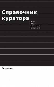 Эдриан Джордж - Справочник куратора. Музеи, галереи, независимые пространства