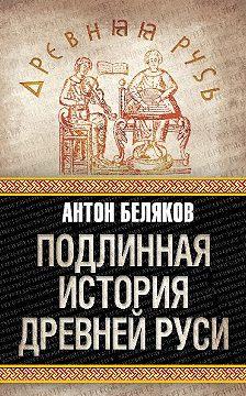 Антон Беляков - Подлинная история Древней Руси