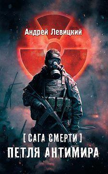 Андрей Левицкий - Сага смерти. Петля Антимира