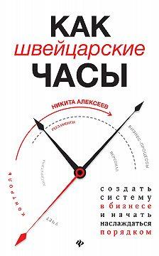 Никита Алексеев - Как швейцарские часы: создать систему в бизнесе и начать наслаждаться порядком