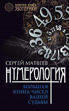 Сергей Матвеев - Нумерология. Большая книга чисел вашей судьбы