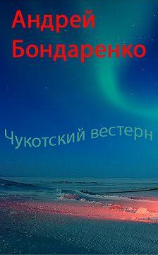 Андрей Бондаренко - Чукотский вестерн