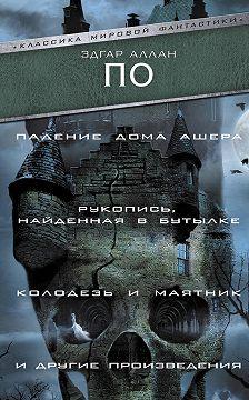 Эдгар Аллан По - «Падение Дома Ашера», «Рукопись, найденная в бутылке», «Колодезь и маятник» и другие произведения