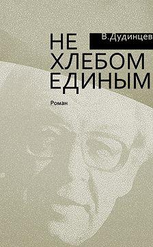 Владимир Дудинцев - Не хлебом единым