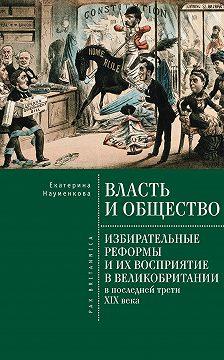 Екатерина Науменкова - Власть и общество: избирательные реформы и их восприятие в Великобритании в последней трети XIX века