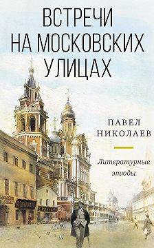 Павел Николаев - Встречи на московских улицах