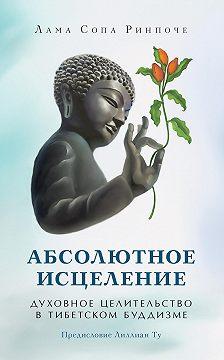лама Сопа Ринпоче - Абсолютное исцеление. Духовное целительство в тибетском буддизме