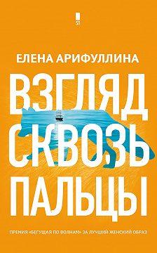 Елена Арифуллина - Взгляд сквозь пальцы