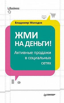 Владимир Молодов - Жми на деньги! Активные продажи в социальных сетях