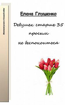 Елена Глушенко - Девушек старше 35 просим не беспокоиться