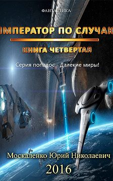 Юрий Москаленко - Далекие миры. Император по случаю. Книга четвертая