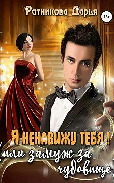 Дарья Ратникова - Я ненавижу тебя, или Замуж за чудовище