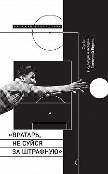 Сборник - «Вратарь, не суйся за штрафную!» Футбол в культуре и истории Восточной Европы