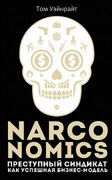 Том Уэйнрайт - Narconomics: Преступный синдикат как успешная бизнес-модель