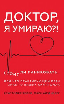Кристофер Келли - Доктор, я умираю?! Стоит ли паниковать, или Что практикующий врач знает о ваших симптомах