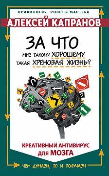 Алексей Капранов - За что мне такому хорошему такая хреновая жизнь? Креативный антивирус для мозга