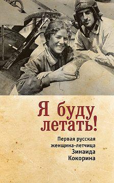 Зинаида Смелкова - Я буду летать! Первая русская женщина-летчица Зинаида Кокорина